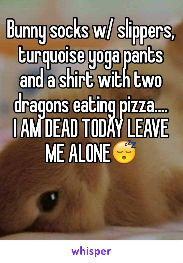 Bunny socks w/ slippers, turquoise yoga pants and a shirt