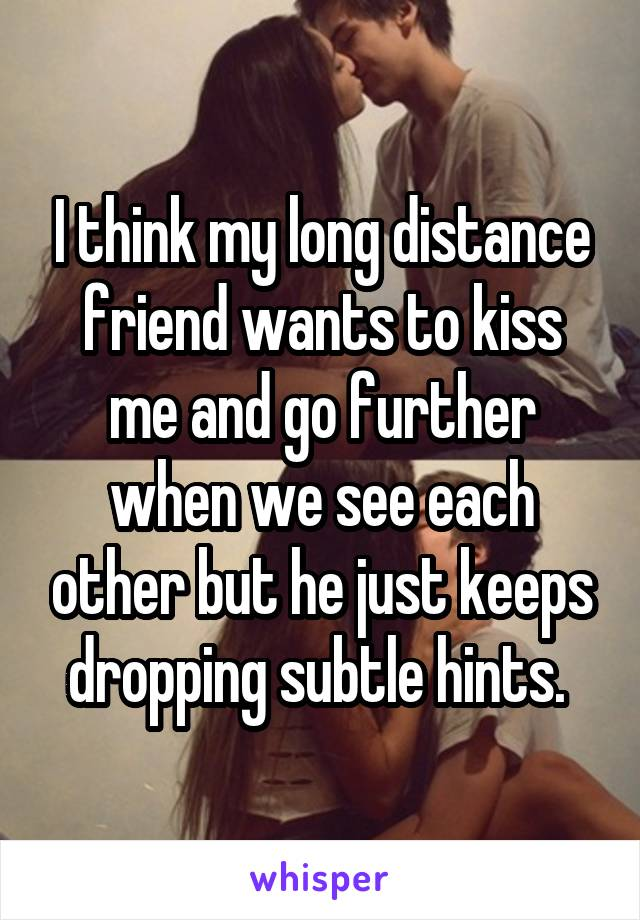 I think my long distance friend wants to kiss me and go further when