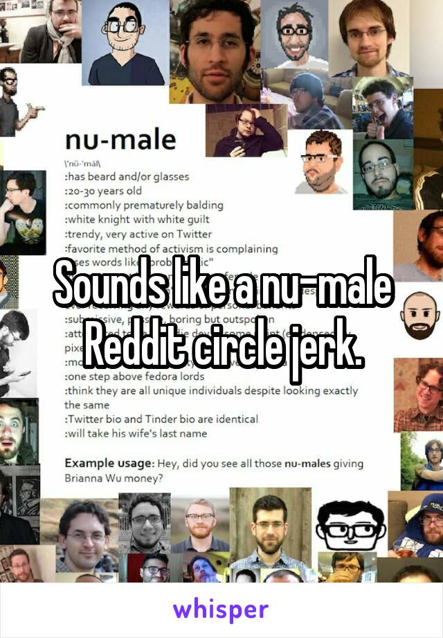 Sounds like a nu-male Reddit circle jerk