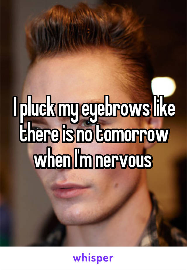 I Pluck My Eyebrows Like There Is No Tomorrow When Im Nervous
