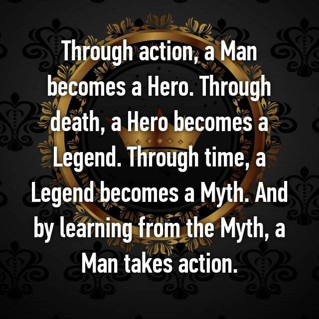 Through Action A Man Becomes A Hero Through Death A Hero Becomes A Legend Through Time A Legend Becomes A Myth And By Learning From The Myth A Man Takes Action