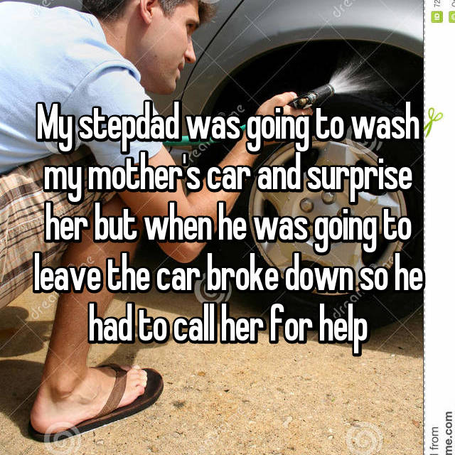 My stepdad was going to wash my mother's car and surprise her but when he was going to leave the car broke down so he had to call her for help