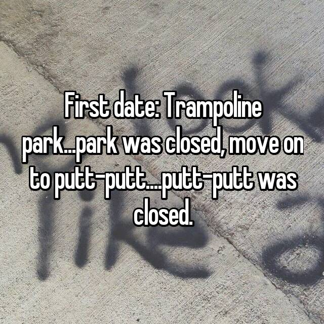 First date: Trampoline park...park was closed, move on to putt-putt....putt-putt was closed.