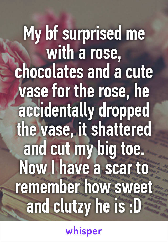 My bf surprised me with a rose, chocolates and a cute vase for the rose, he accidentally dropped the vase, it shattered and cut my big toe. Now I have a scar to remember how sweet and clutzy he is :D