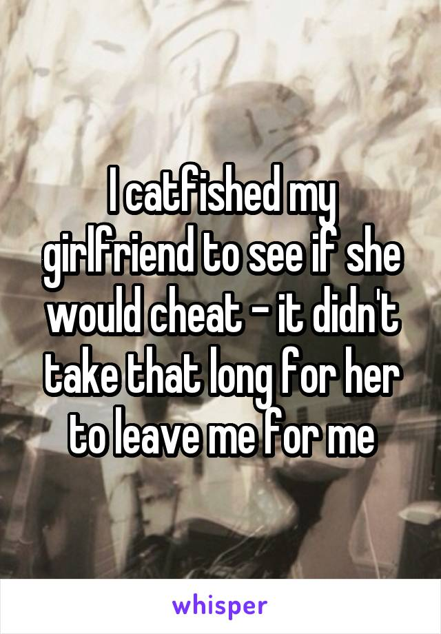 I catfished my girlfriend to see if she would cheat - it