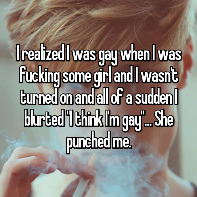 "I realized I was gay when I was fucking some girl and I wasn't turned on and all of a sudden I blurted ""I think I'm gay""... She punched me."