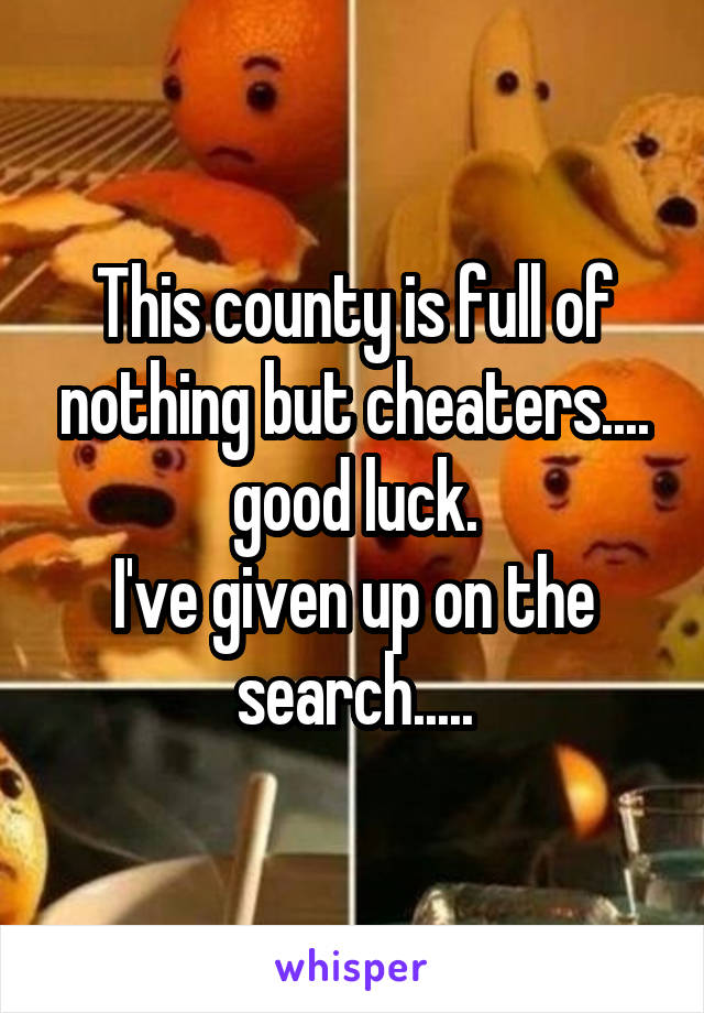 This county is full of nothing but cheaters.... good luck. I've given up on the search.....