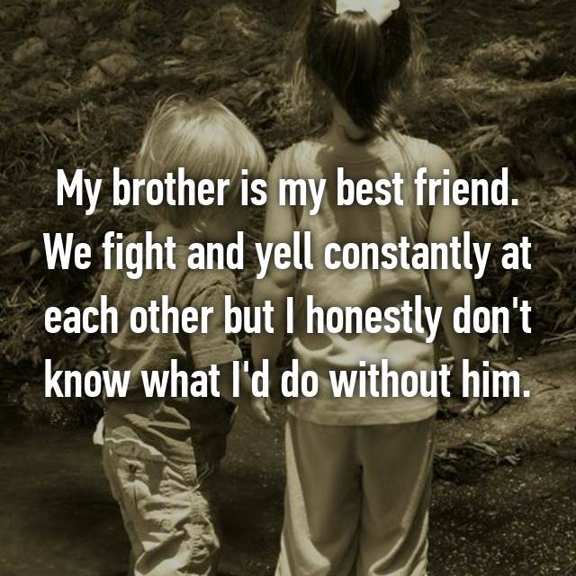 My brother is my best friend. We fight and yell constantly at each other but I honestly don't know what I'd do without him.