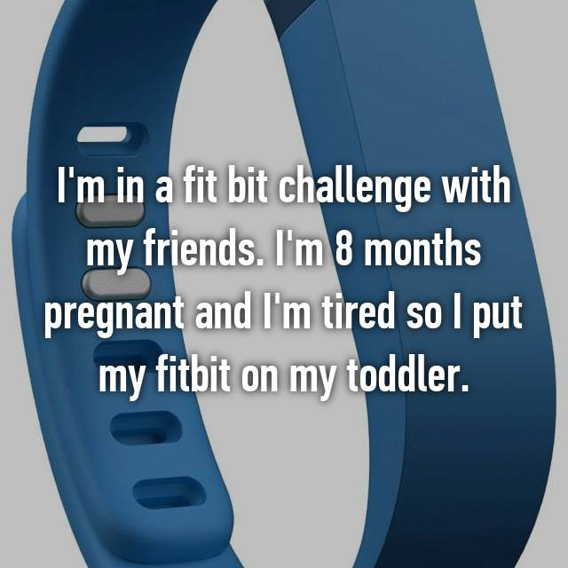 I'm in a fit bit challenge with my friends. I'm 8 months pregnant and I'm tired so I put my fitbit on my toddler.