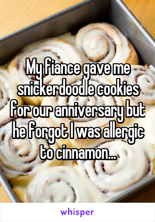 My fiance gave me snickerdoodle cookies for our anniversary but he forgot I was allergic to cinnamon...