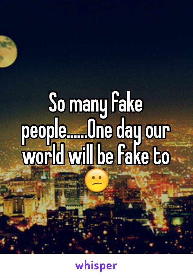 So many fake people......One day our world will be fake to 😕