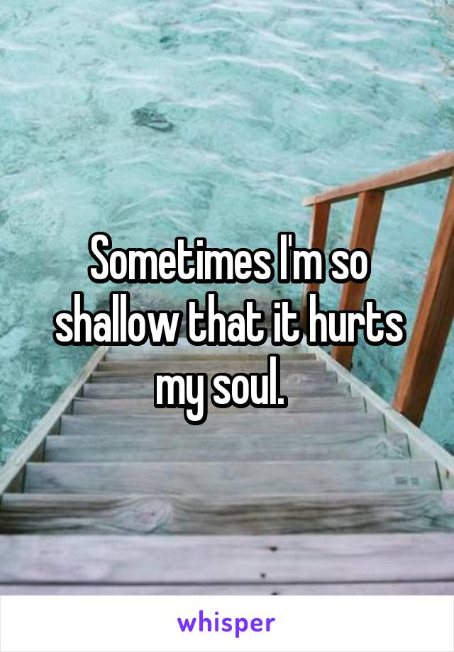 Sometimes I'm so shallow that it hurts my soul.