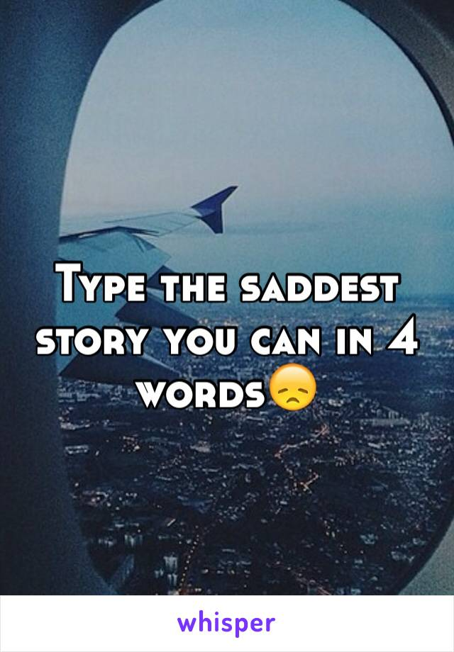 Type the saddest story you can in 4 words😞
