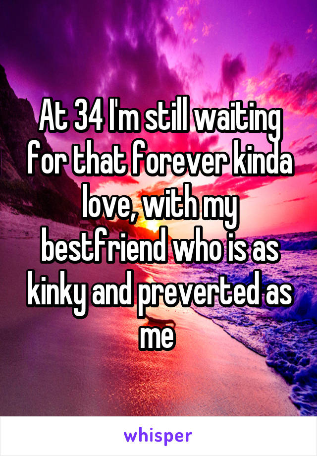 At 34 I'm still waiting for that forever kinda love, with my bestfriend who is as kinky and preverted as me