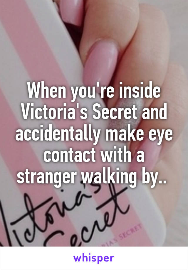 When you're inside Victoria's Secret and accidentally make eye contact with a stranger walking by..