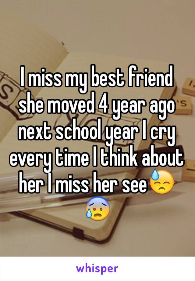 I miss my best friend  she moved 4 year ago next school year I cry every time I think about her I miss her see😓😰