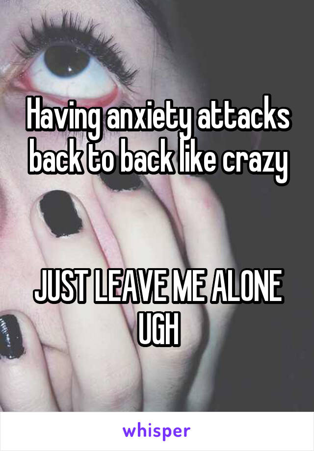 Having anxiety attacks back to back like crazy   JUST LEAVE ME ALONE UGH