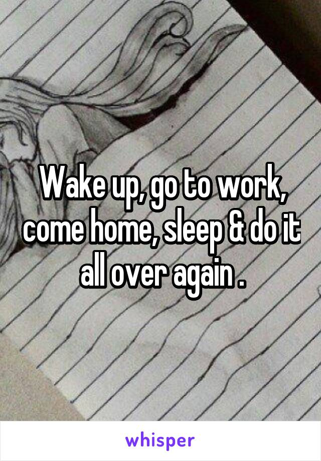 Wake up, go to work, come home, sleep & do it all over again .