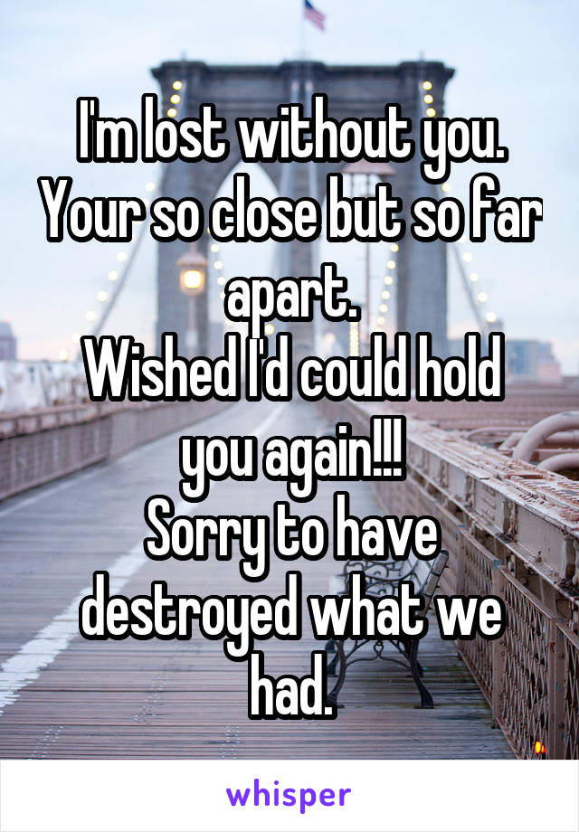 I'm lost without you. Your so close but so far apart. Wished I'd could hold you again!!! Sorry to have destroyed what we had.
