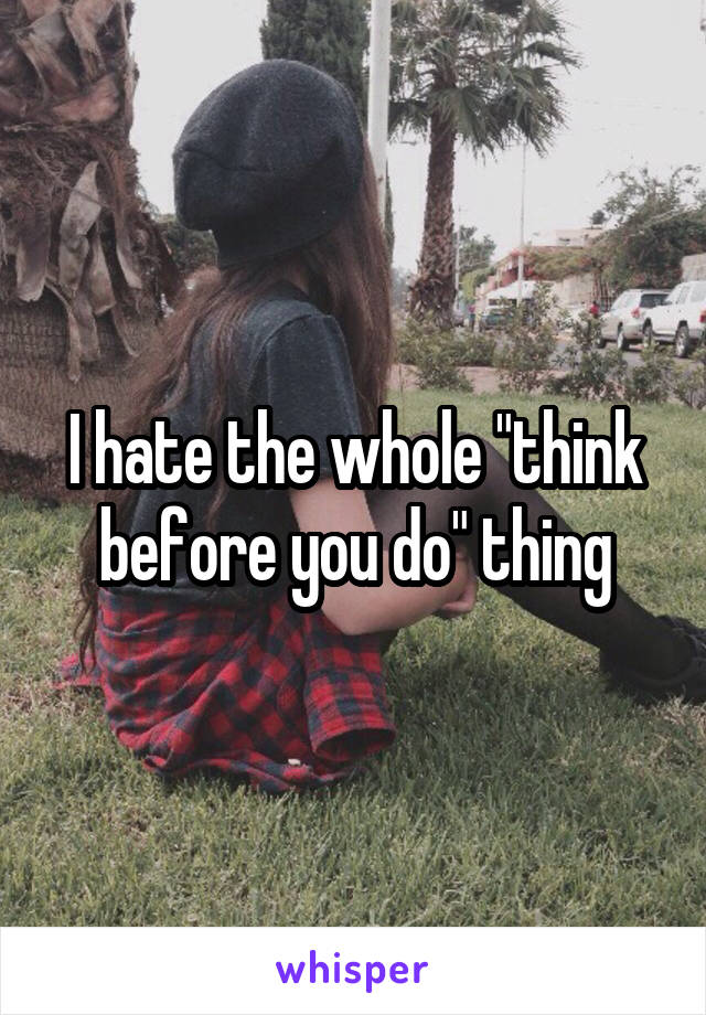 """I hate the whole """"think before you do"""" thing"""