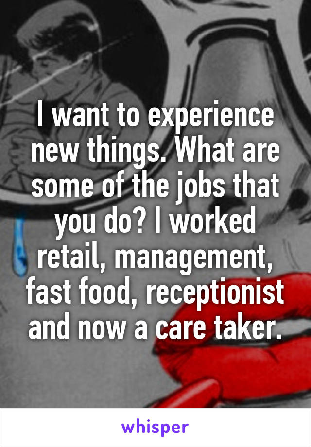 I want to experience new things. What are some of the jobs that you do? I worked retail, management, fast food, receptionist and now a care taker.