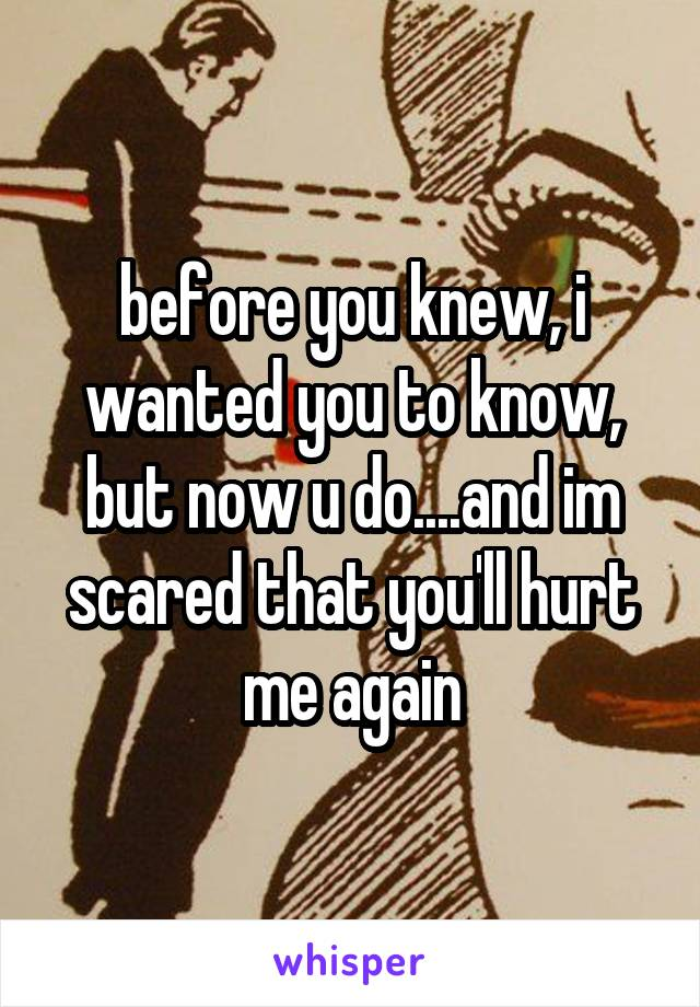 before you knew, i wanted you to know, but now u do....and im scared that you'll hurt me again