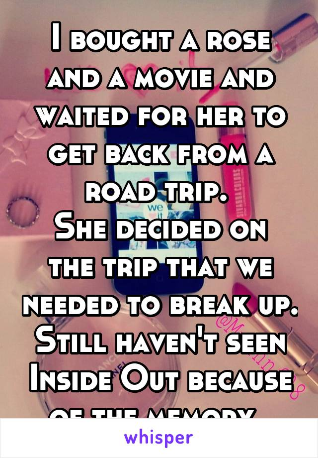 I bought a rose and a movie and waited for her to get back from a road trip.  She decided on the trip that we needed to break up. Still haven't seen Inside Out because of the memory.