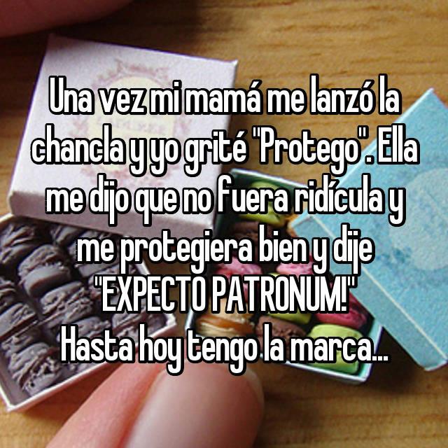 """Una vez mi mamá me lanzó la chancla y yo grité """"Protego"""". Ella me dijo que no fuera ridícula y me protegiera bien y dije """"EXPECTO PATRONUM!"""" Hasta hoy tengo la marca..."""