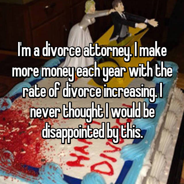 I'm a divorce attorney. I make more money each year with the rate of divorce increasing. I never thought I would be disappointed by this.