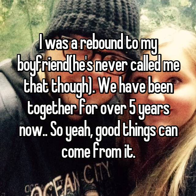 I was a rebound to my boyfriend(he's never called me that though). We have been together for over 5 years now.. So yeah, good things can come from it.