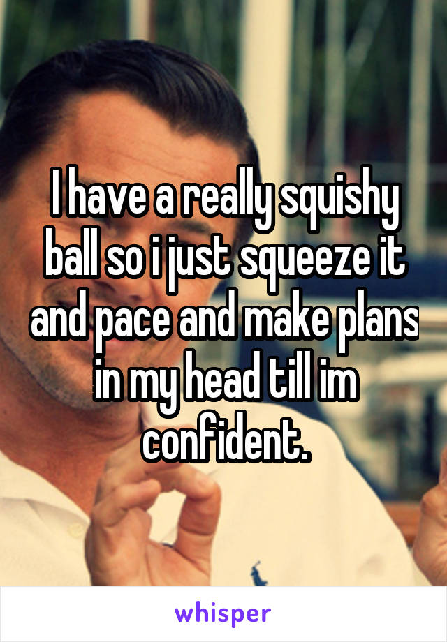 I have a really squishy ball so i just squeeze it and pace and make plans in my head till im confident.
