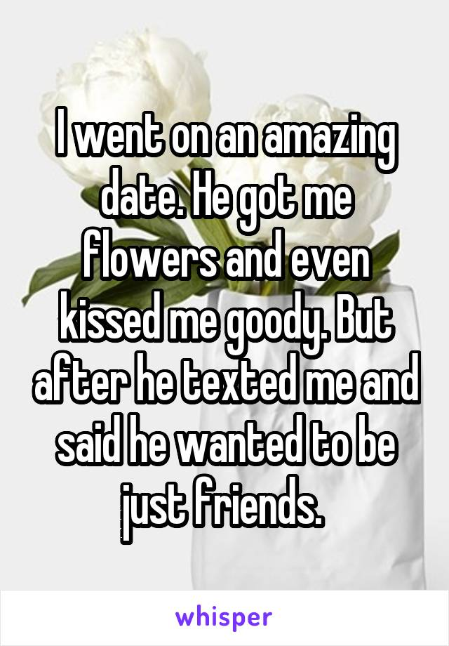 I went on an amazing date. He got me flowers and even kissed me goody. But after he texted me and said he wanted to be just friends.