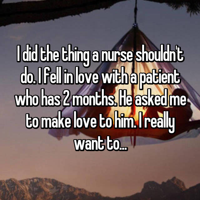I did the thing a nurse shouldn't do. I fell in love with a patient who has 2 months. He asked me to make love to him. I really want to...