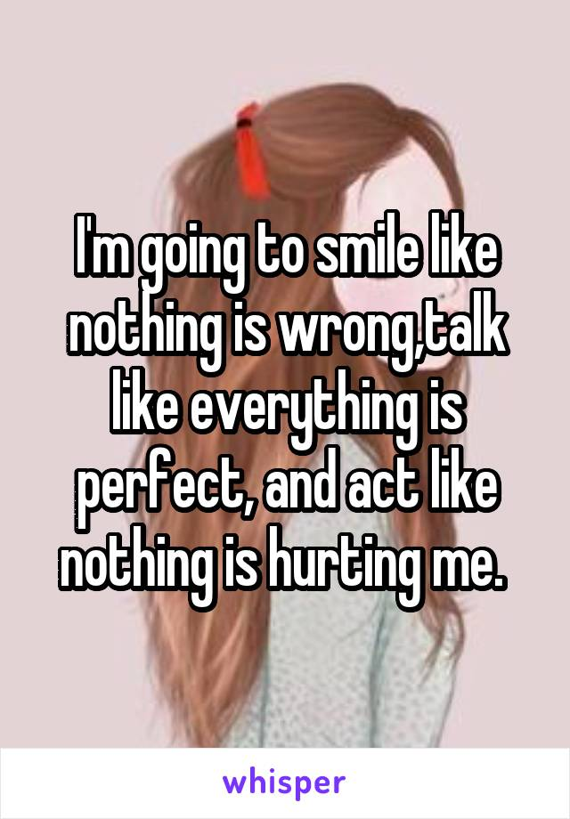 I'm going to smile like nothing is wrong,talk like everything is perfect, and act like nothing is hurting me.