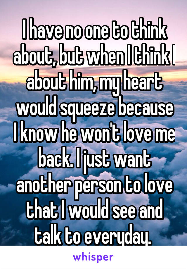 I have no one to think about, but when I think I about him, my heart would squeeze because I know he won't love me back. I just want another person to love that I would see and talk to everyday.