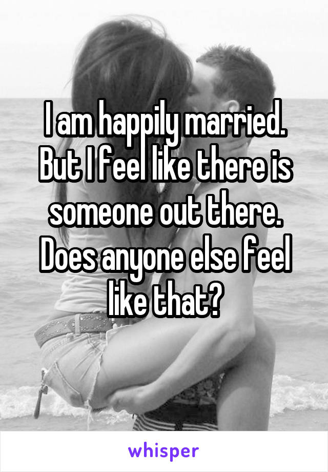 I am happily married. But I feel like there is someone out there. Does anyone else feel like that?