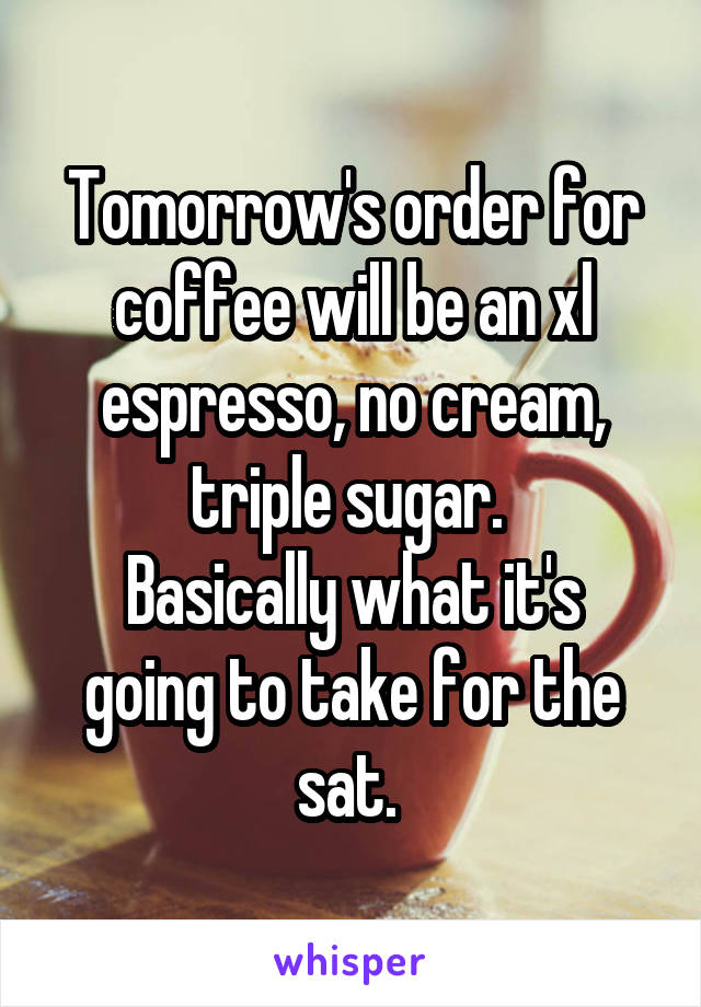 Tomorrow's order for coffee will be an xl espresso, no cream, triple sugar.  Basically what it's going to take for the sat.