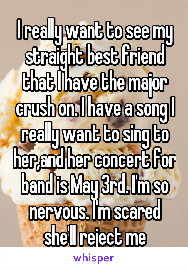 I really want to see my straight best friend that I have the major crush on. I have a song I really want to sing to her,and her concert for band is May 3rd. I'm so nervous. I'm scared she'll reject me