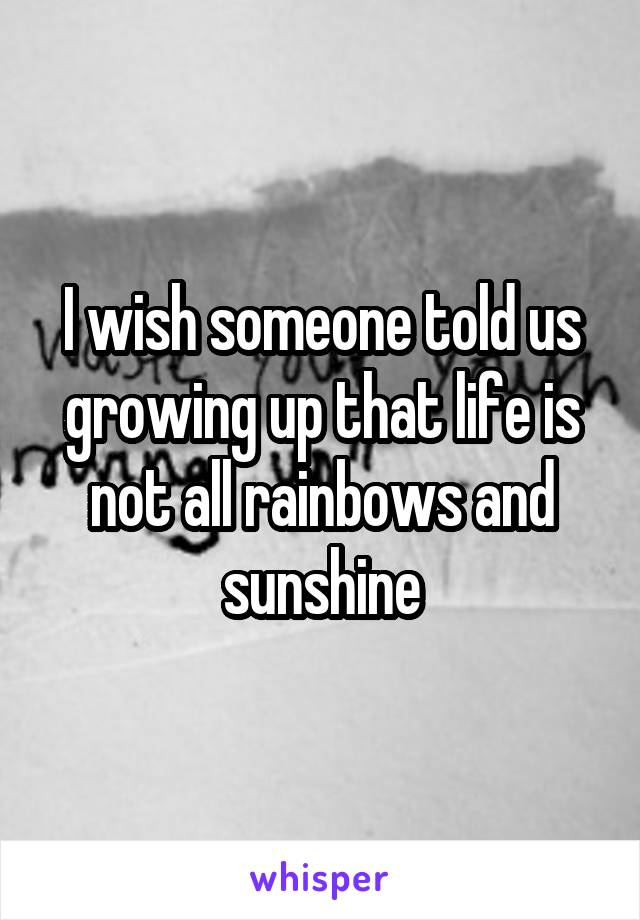 I wish someone told us growing up that life is not all rainbows and sunshine