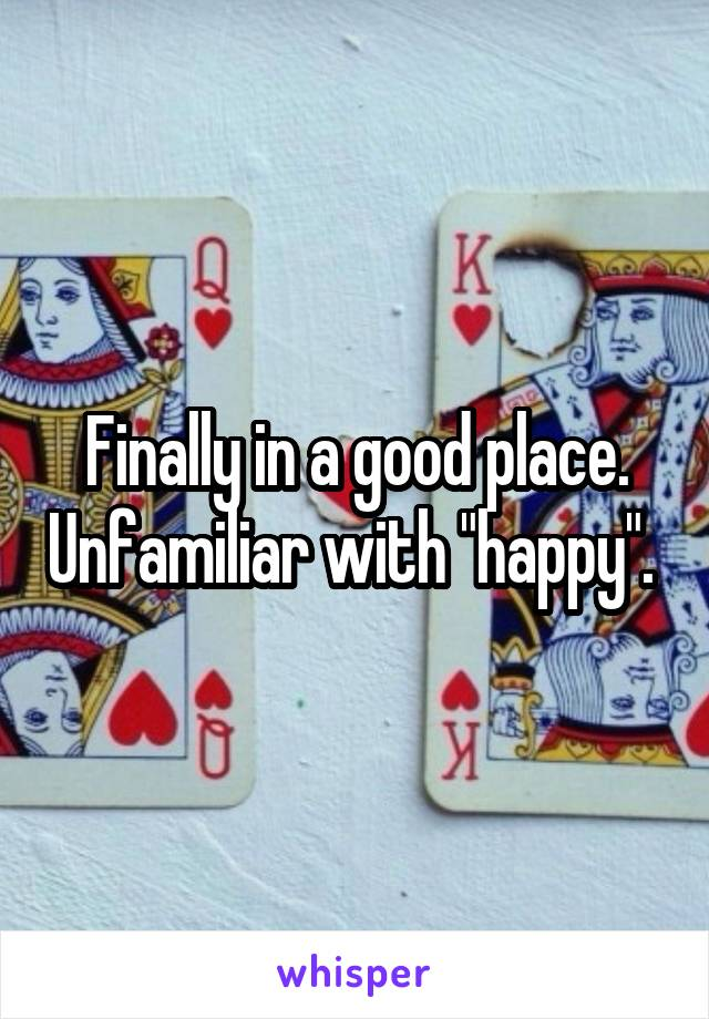 """Finally in a good place. Unfamiliar with """"happy""""."""