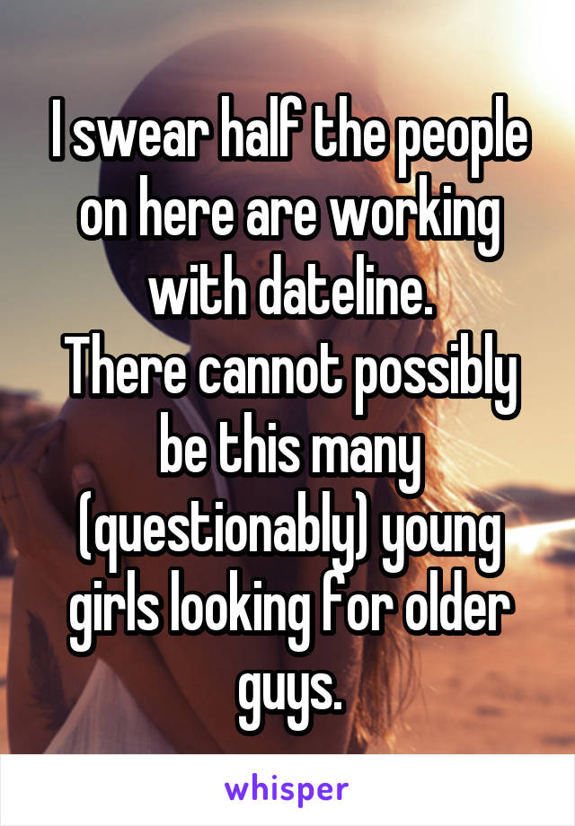 I swear half the people on here are working with dateline. There cannot possibly be this many (questionably) young girls looking for older guys.