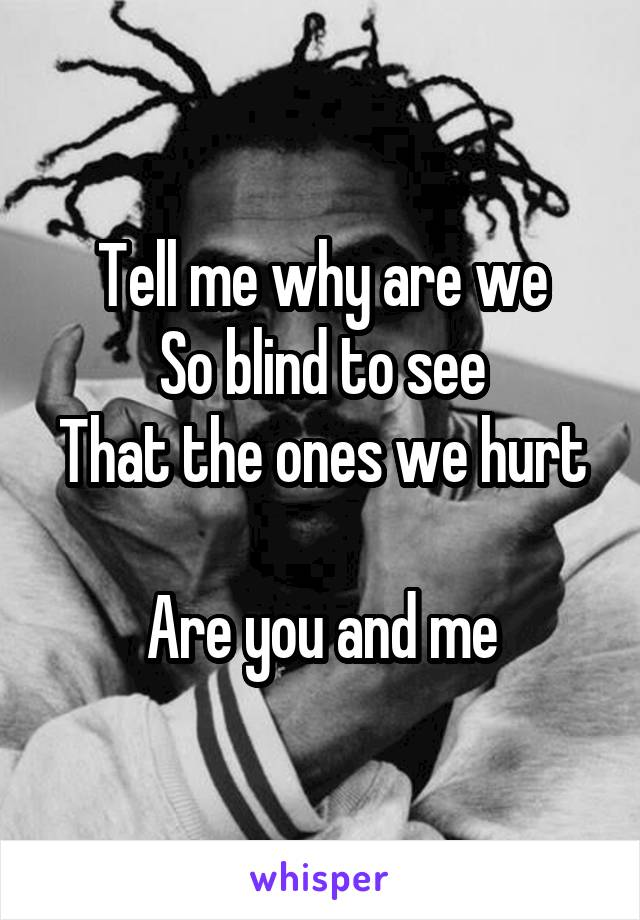 Tell me why are we So blind to see That the ones we hurt  Are you and me