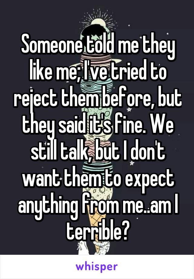 Someone told me they like me; I've tried to reject them before, but they said it's fine. We still talk, but I don't want them to expect anything from me..am I terrible?