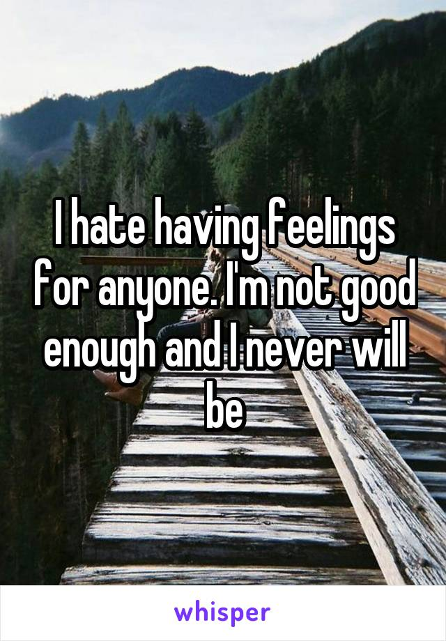 I hate having feelings for anyone. I'm not good enough and I never will be