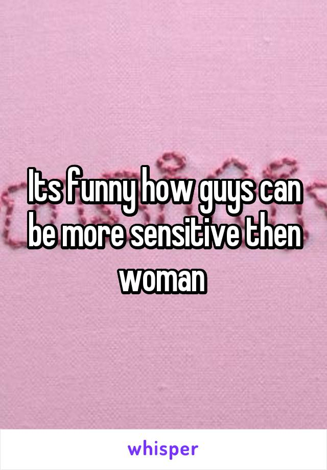 Its funny how guys can be more sensitive then woman