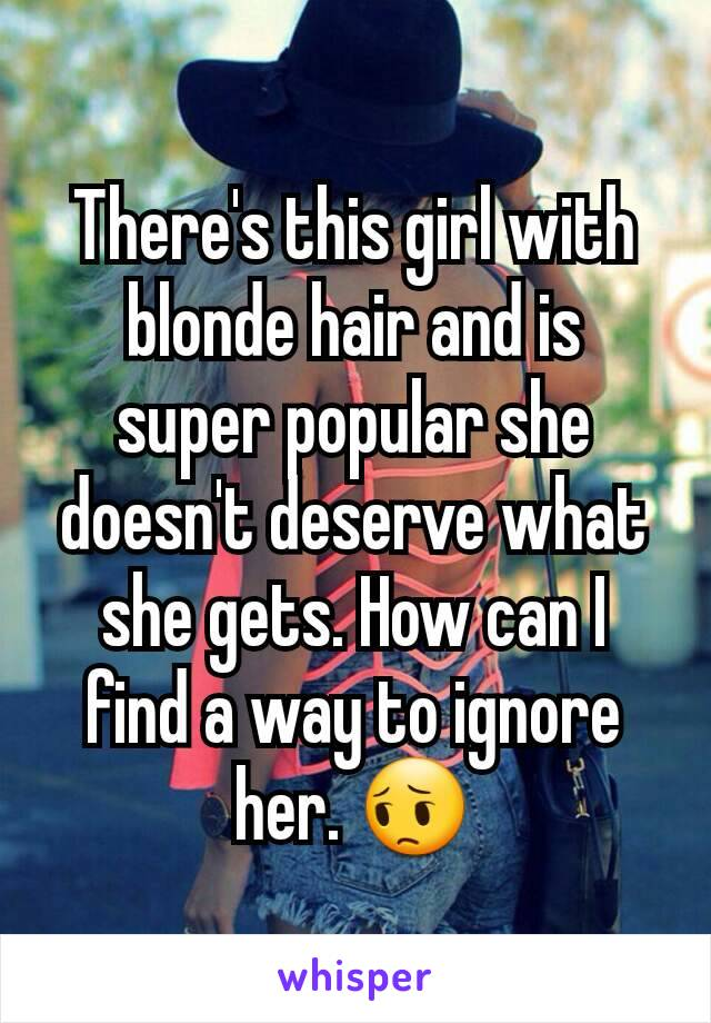 There's this girl with blonde hair and is super popular she doesn't deserve what she gets. How can I find a way to ignore her. 😔