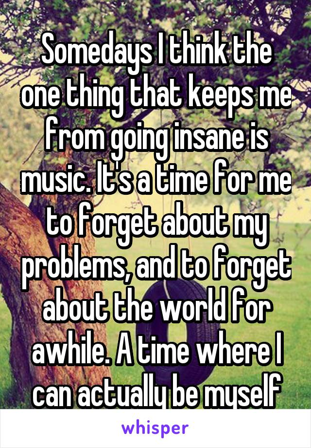 Somedays I think the one thing that keeps me from going insane is music. It's a time for me to forget about my problems, and to forget about the world for awhile. A time where I can actually be myself