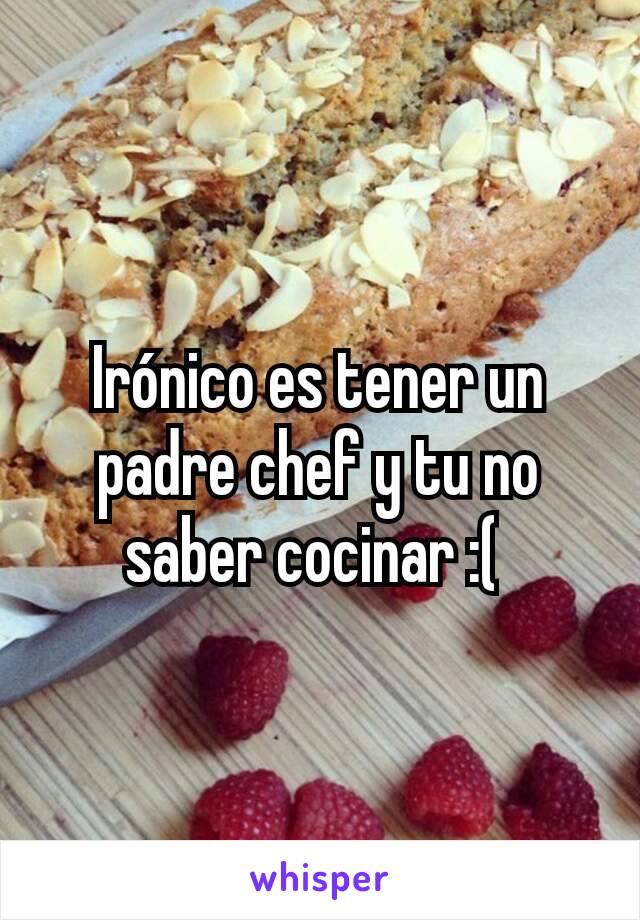 Irónico es tener un padre chef y tu no saber cocinar :(