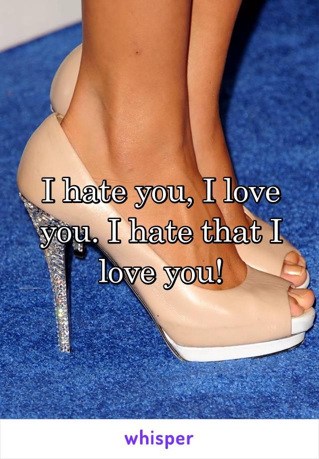 I hate you, I love you. I hate that I love you!