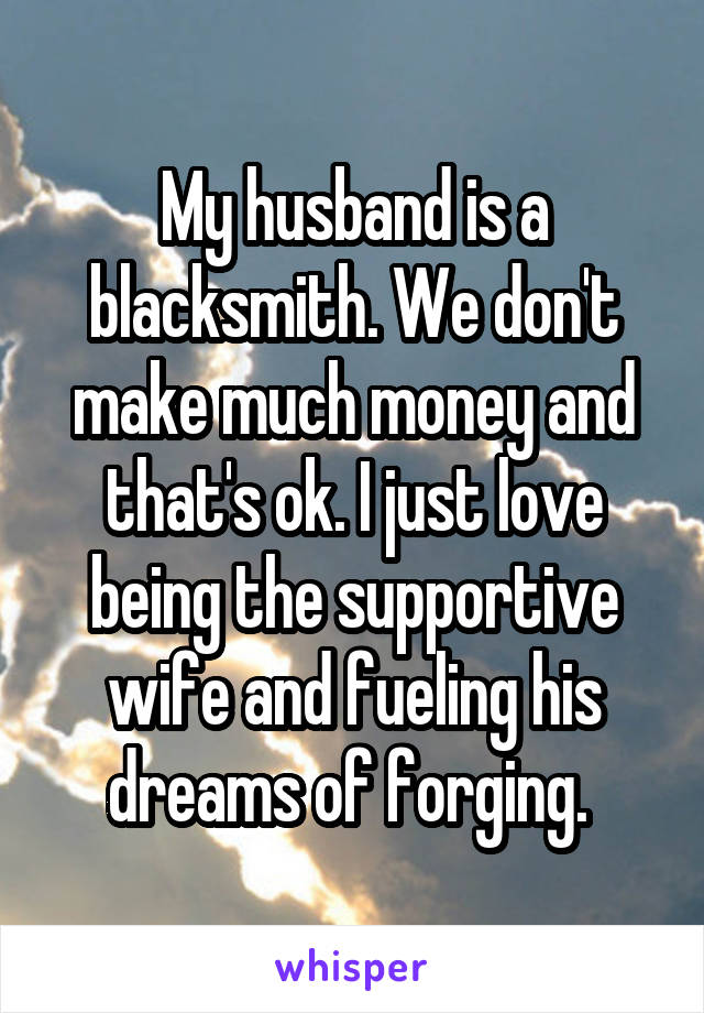 My husband is a blacksmith. We don't make much money and that's ok. I just love being the supportive wife and fueling his dreams of forging.